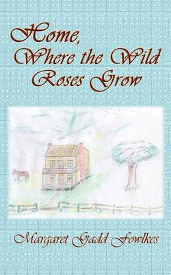 Home, Where the Wild Roses Grow by Margaret Gadd Fowlkes
