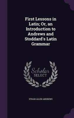 First Lessons in Latin; Or, an Introduction to Andrews and Stoddard's Latin Grammar by Ethan Allen Andrews image