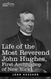 Life of the Most Reverend John Hughes, First Archbishop of New York by John Hassard