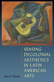 Sensing Decolonial Aesthetics and Latin American Arts by Juan G Ramos