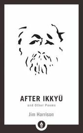 After Ikkyu and Other Poems by Jim Harrison