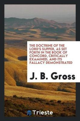 The Doctrine of the Lord's Supper, as Set Forth in the Book of Concord, Critically Examined, and Its Fallacy Demonstrated by J B Gross