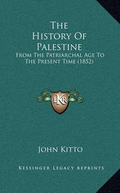 The History of Palestine: From the Patriarchal Age to the Present Time (1852) by John Kitto
