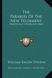 The Parables of the New Testament: Practically Unfolded (1866) by William Bacon Stevens