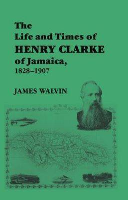 The Life and Times of Henry Clarke of Jamaica, 1828-1907 by James Walvin