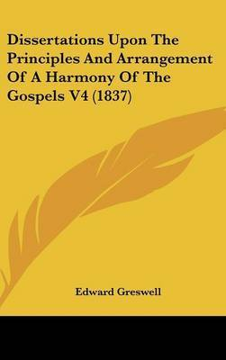 Dissertations Upon the Principles and Arrangement of a Harmony of the Gospels V4 (1837) by Edward Greswell