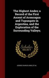 The Highest Andes; A Record of the First Ascent of Aconcagua and Tupungato in Argentina, and the Exploration of the Surrounding Valleys; by George Charles Crick