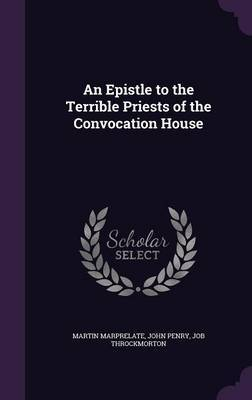 An Epistle to the Terrible Priests of the Convocation House by Martin Marprelate