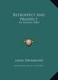Retrospect and Prospect Retrospect and Prospect: An Address (1885) an Address (1885) by James Drummond