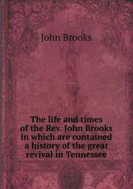 The Life and Times of the REV. John Brooks in Which Are Contained a History of the Great Revival in Tennessee by John Brooks