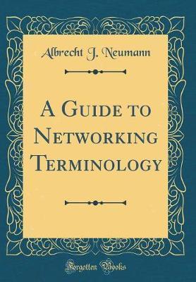 A Guide to Networking Terminology (Classic Reprint) by Albrecht J Neumann