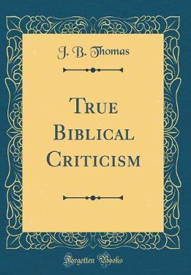 True Biblical Criticism (Classic Reprint) by J.B. Thomas