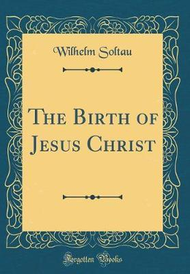 The Birth of Jesus Christ (Classic Reprint) by Wilhelm Soltau