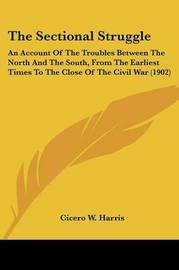 The Sectional Struggle: An Account of the Troubles Between the North and the South, from the Earliest Times to the Close of the Civil War (1902) by Cicero W. Harris image
