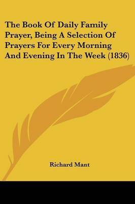 The Book Of Daily Family Prayer, Being A Selection Of Prayers For Every Morning And Evening In The Week (1836) by Richard Mant