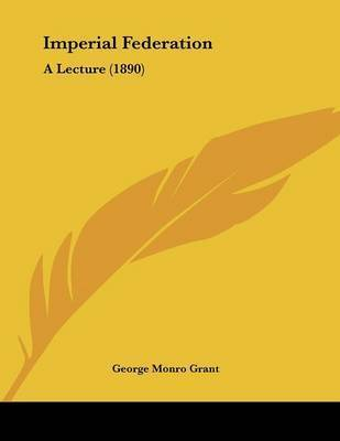 Imperial Federation: A Lecture (1890) by George Monro Grant