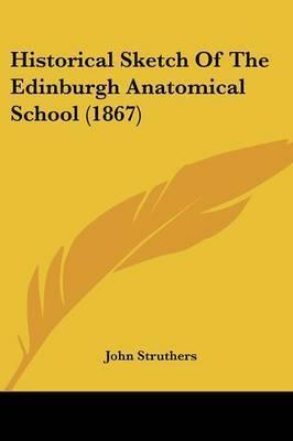 Historical Sketch Of The Edinburgh Anatomical School (1867) by John Struthers