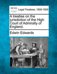A Treatise on the Jurisdiction of the High Court of Admiralty of England. by Edwin Edwards