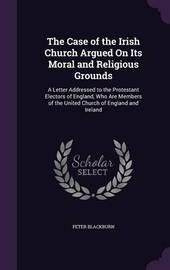 The Case of the Irish Church Argued on Its Moral and Religious Grounds by Peter Blackburn image