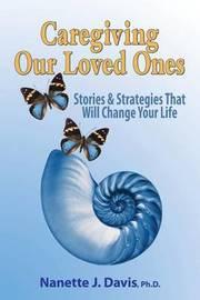 Caregiving Our Loved Ones by Nanette J Davis Ph D
