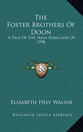 The Foster Brothers of Doon: A Tale of the Irish Rebellion of 1798 by Elizabeth Hely Walshe