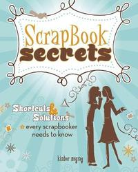 Scrapbook Secrets: Shortcuts and Solutions Every Scrapbooker Needs to Know by Kimber McGray image