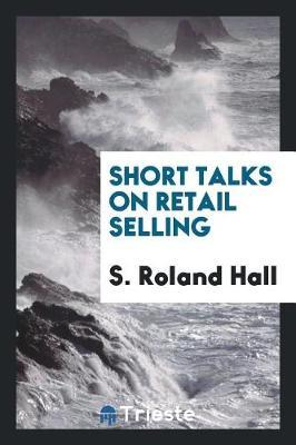 Short Talks on Retail Selling by S Roland Hall