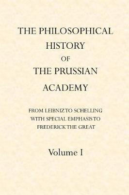 The Philosophical History of the Prussian Academy from Leibniz to Schelling by John S D Glaus