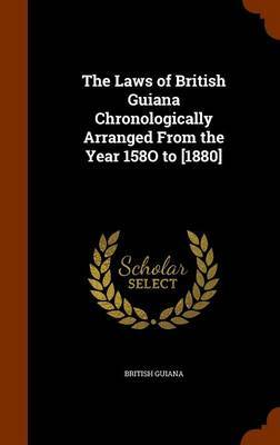 The Laws of British Guiana Chronologically Arranged from the Year 158o to [1880] by British Guiana image