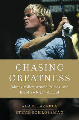 Chasing Greatness: Johnny Miller, Arnold Palmer, and the Miracle at Oakmont by Adam Lazarus