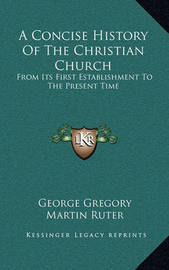A Concise History of the Christian Church: From Its First Establishment to the Present Time by George Gregory