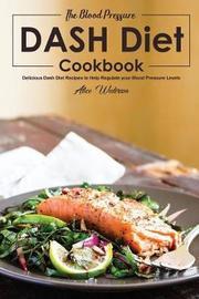 The Blood Pressure DASH Diet Cookbook by Alice Waterson