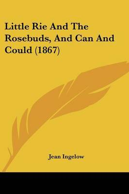 Little Rie And The Rosebuds, And Can And Could (1867) by Jean Ingelow image