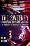 The Sweeney: Corruption, Greed and Villainy: The True Story of the Rise and Fall of the Flying Squad by Neil Root