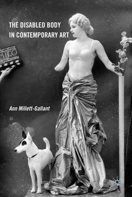 The Disabled Body in Contemporary Art by Ann Millett-Gallant