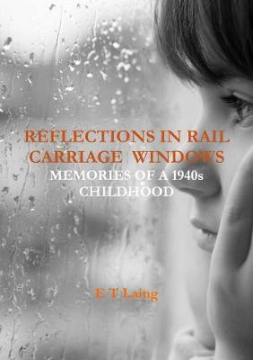 Reflections in Rail Carriage Windows: Memories of A 1940s Childhood by E.T. Laing