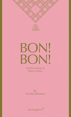 Charlotte Birnbaum - Bon! Bon! On the Charms of Sweet Cuisine. On the Table V by Charlotte Birnbaum
