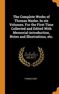 The Complete Works of Thomas Nashe. in Six Volumes. for the First Time Collected and Edited with Memorial-Introduction, Notes and Illustrations, Etc. by Thomas Nash