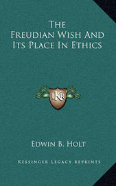 The Freudian Wish and Its Place in Ethics by Edwin B Holt