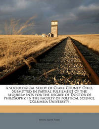 A Sociological Study of Clark County, Ohio. Submitted in Partial Fulfilment of the Requirements for the Degree of Doctor of Philosophy, in the Faculty of Political Science, Columbia University by Edwin Smith Todd