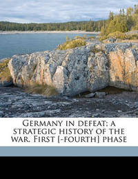 Germany in Defeat; A Strategic History of the War. First [-Fourth] Phase by Charles De Souza