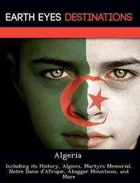 Algeria: Including Its History, Algiers, Martyrs Memorial, Notre Dame D'Afrique, Ahaggar Mountains, and More by Darwin Maron