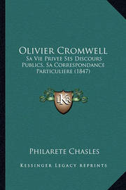Olivier Cromwell: Sa Vie Privee Ses Discours Publics, Sa Correspondance Particuliere (1847) by Philarete Chasles
