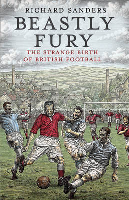 Beastly Fury: The Strange Birth of British Football by Richard Sanders image