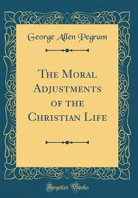 The Moral Adjustments of the Christian Life (Classic Reprint) by George Allen Pegram image