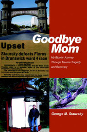 Goodbye Mom: My Bipolar Journey Through Trauma Tragedy and Recovery by George M Staursky image