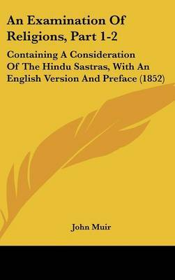 An Examination Of Religions, Part 1-2: Containing A Consideration Of The Hindu Sastras, With An English Version And Preface (1852) by John Muir image