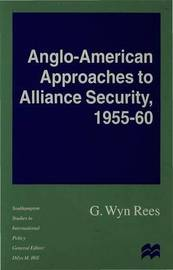 Anglo-American Approaches to Alliance Security, 1955-60 by Wyn Rees