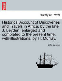 Historical Account of Discoveries and Travels in Africa, by the Late J. Leyden, Enlarged and Completed to the Present Time, with Illustrations, by H. Murray. Vol. I by John Leyden