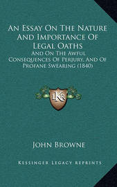 An Essay on the Nature and Importance of Legal Oaths: And on the Awful Consequences of Perjury, and of Profane Swearing (1840) by John Browne